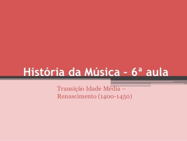 História da Música – 6ª aula      Transição Idade Média –      Renascimento (1400-1450)