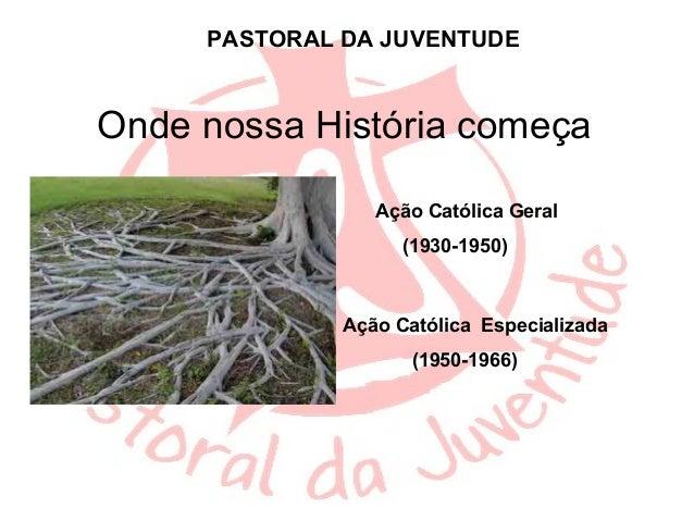 PASTORAL DA JUVENTUDEOnde nossa História começa                 Ação Católica Geral                    (1930-1950)        ...