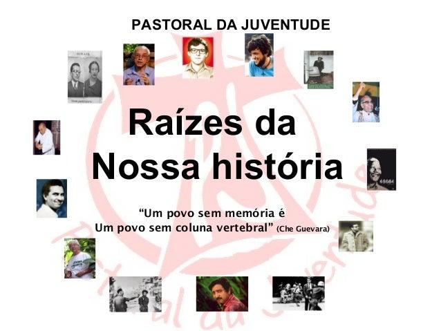 """PASTORAL DA JUVENTUDE Raízes daNossa história      """"Um povo sem memória éUm povo sem coluna vertebral"""" (Che Guevara)"""