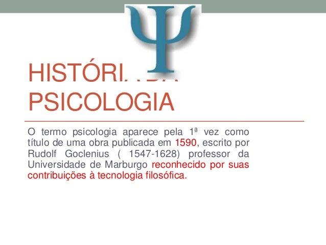 HISTÓRIA DA  PSICOLOGIA  O termo psicologia aparece pela 1ª vez como  título de uma obra publicada em 1590, escrito por  R...