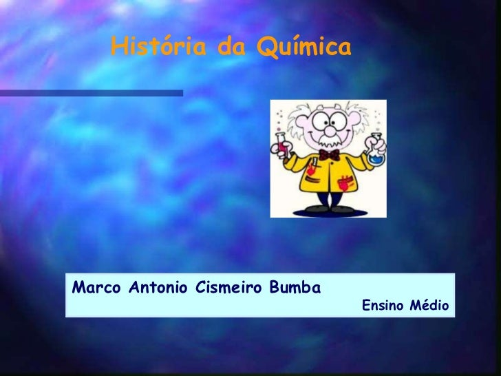 História da QuímicaMarco Antonio Cismeiro Bumba                               Ensino Médio