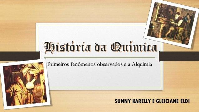 Primeiros fenômenos observados e a Alquimia SUNNY KARELLY E GLEICIANE ELOI