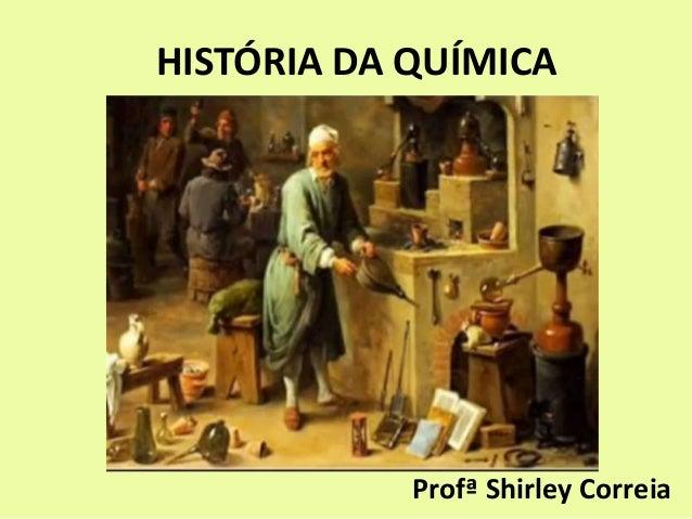 HISTÓRIA DA QUÍMICA Profª Shirley Correia
