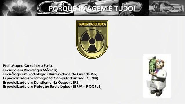 PORQUE IMAGEM É TUDO!  Prof. Magno Cavalheiro Faria. Técnico em Radiologia Médica; Tecnólogo em Radiologia (Universidade d...