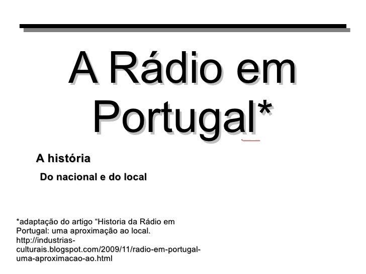 """A Rádio em Portugal* Do nacional e do local A história *adaptação do artigo """"Historia da Rádio em Portugal: uma aproximaçã..."""
