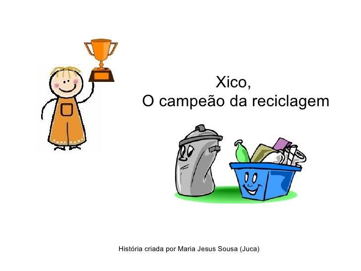 Xico,       O campeão da reciclagemHistória criada por Maria Jesus Sousa (Juca)