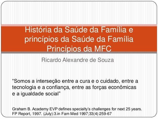 """Ricardo Alexandre de SouzaHistória da Saúde da Família eprincípios da Saúde da FamíliaPrincípios da MFC""""Somos a interseção..."""