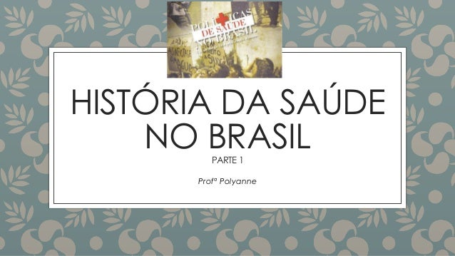 HISTÓRIA DA SAÚDE NO BRASILPARTE 1 Profª Polyanne