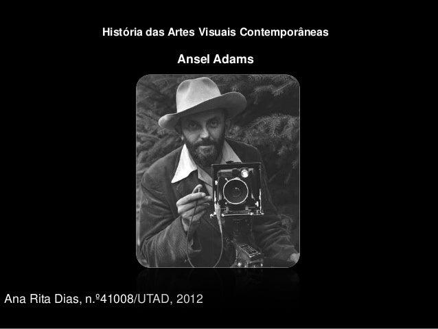 História das Artes Visuais Contemporâneas                             Ansel AdamsAna Rita Dias, n.º41008/UTAD, 2012