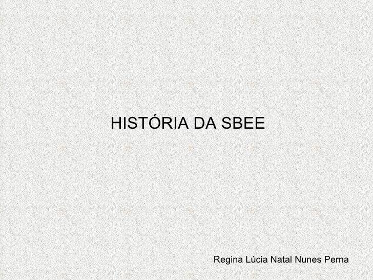 HISTÓRIA DA SBEE Regina Lúcia Natal Nunes Perna