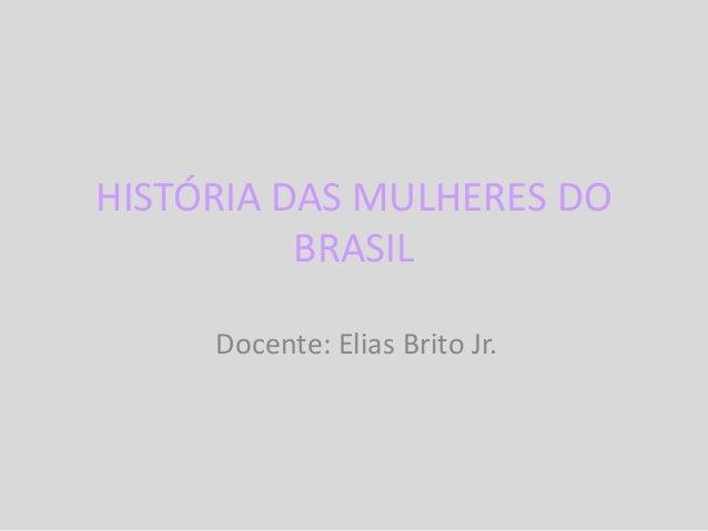 HISTÓRIA DAS MULHERES DO BRASIL Docente: Elias Brito Jr.
