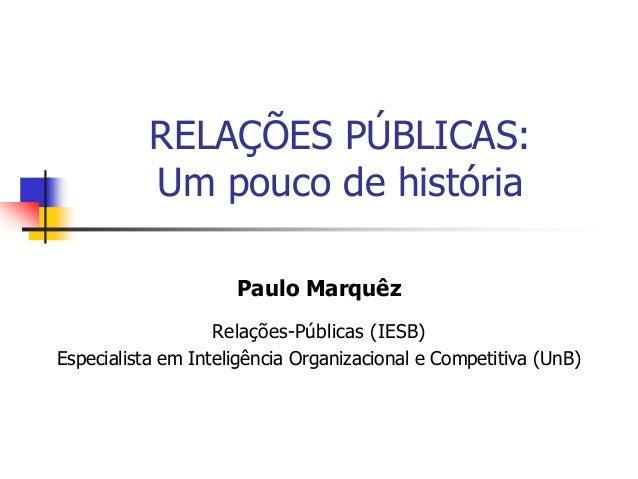 RELAÇÕES PÚBLICAS: Um pouco de história Paulo Marquêz Relações-Públicas (IESB) Especialista em Inteligência Organizacional...