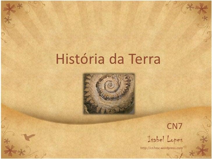 História da Terra                            CN7                  Isabel Lopes              http://cn7esc.wordpress.com
