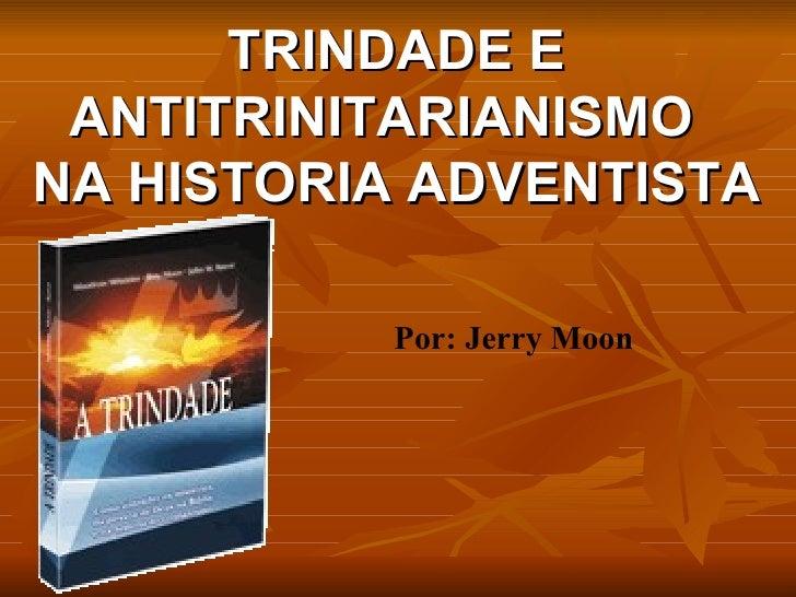 TRINDADE E ANTITRINITARIANISMO  NA HISTORIA ADVENTISTA Por: Jerry Moon