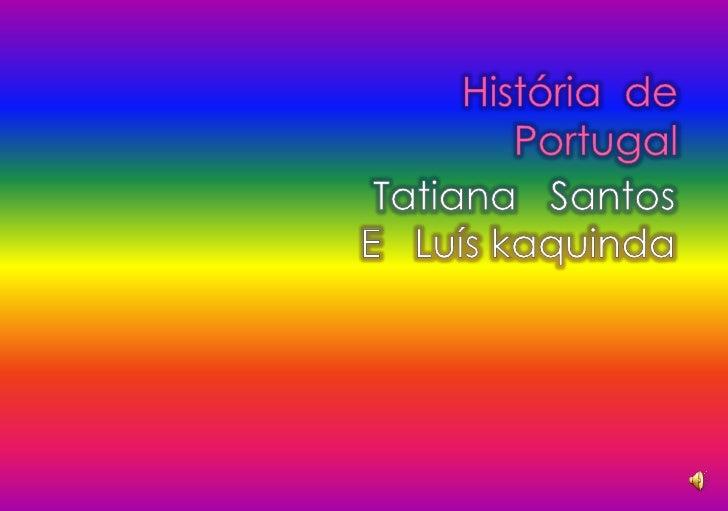 História  dePortugal<br />Tatiana   Santos<br />E   Luís kaquinda<br />
