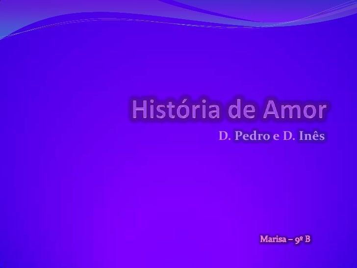 HistóriadeAmor<br />D. Pedro e D. Inês<br />Marisa – 9º B<br />