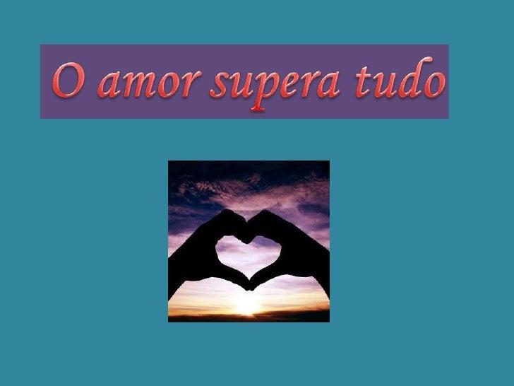O amor supera tudo<br />