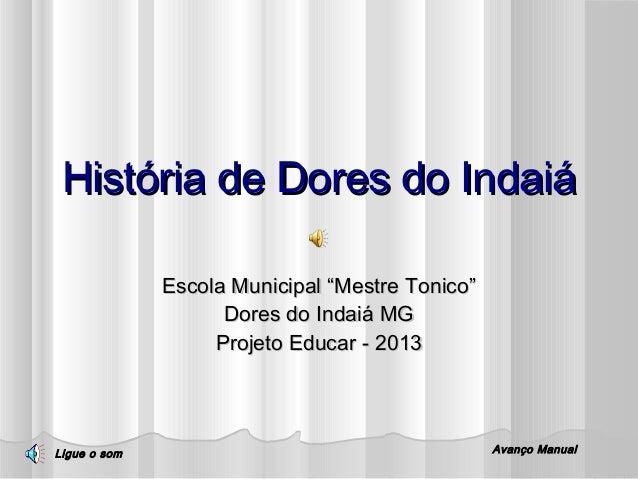 """História de Dores do Indaiá Escola Municipal """"Mestre Tonico"""" Dores do Indaiá MG Projeto Educar - 2013  Ligue o som  Avanço..."""