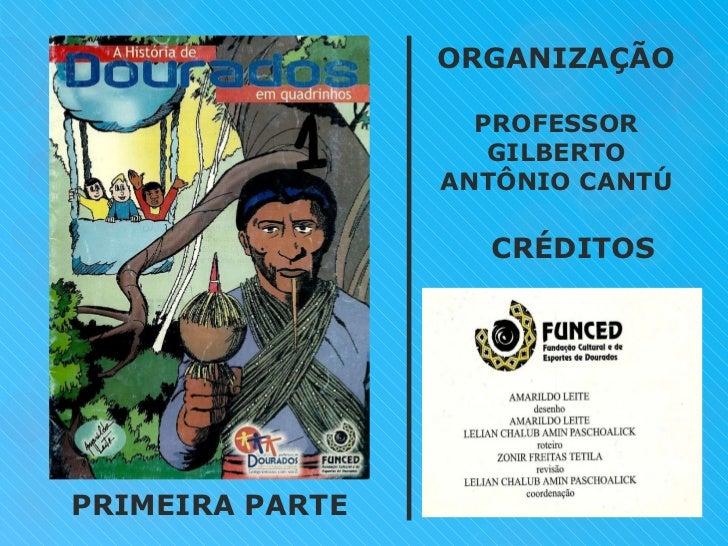 CRÉDITOS ORGANIZAÇÃO PROFESSOR GILBERTO ANTÔNIO CANTÚ PRIMEIRA PARTE