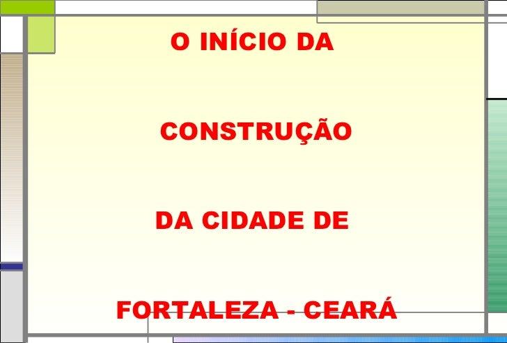 O INÍCIO DA  CONSTRUÇÃO DA CIDADE DE  FORTALEZA - CEARÁ