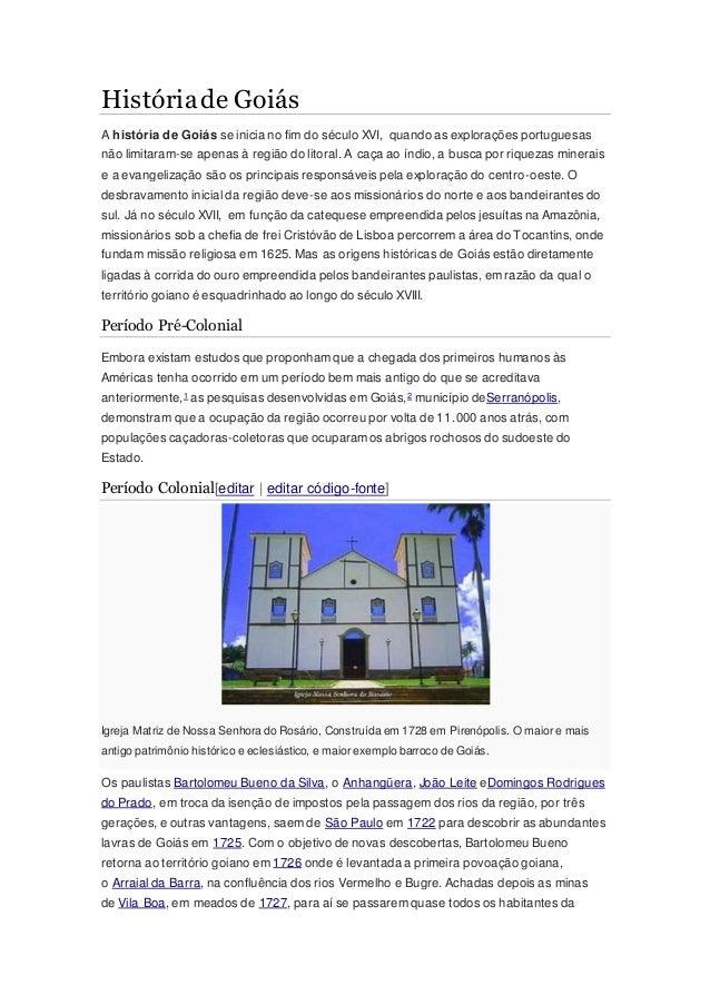 Históriade Goiás A história de Goiás se inicia no fim do século XVI, quando as explorações portuguesas não limitaram-se ap...