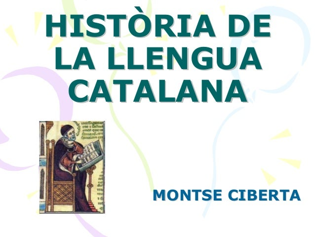 HISTÒRIA DEHISTÒRIA DE LA LLENGUALA LLENGUA CATALANACATALANA MONTSE CIBERTAMONTSE CIBERTA