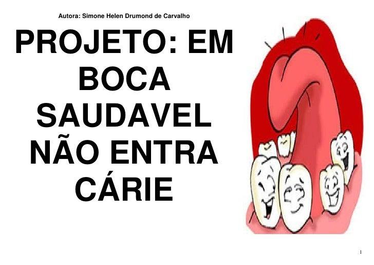 Autora: Simone Helen Drumond de Carvalho     PROJETO: EM    BOCA  SAUDAVEL  NÃO ENTRA    CÁRIE                            ...