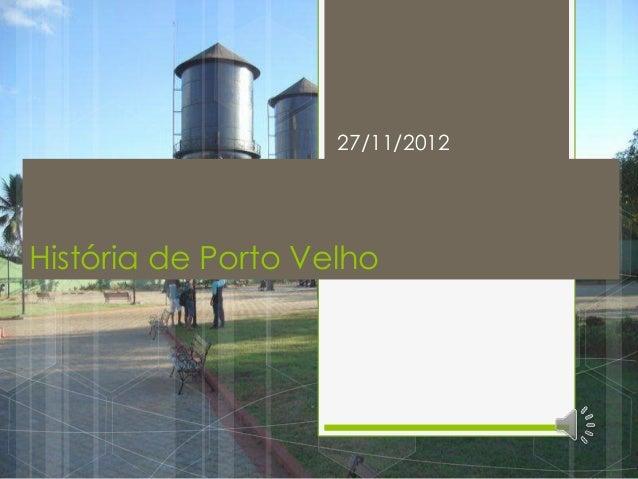 27/11/2012História de Porto Velho