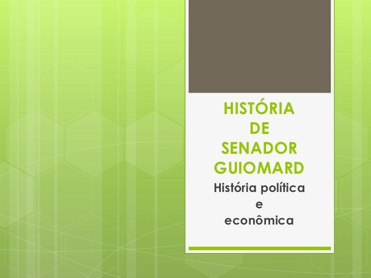 HISTÓRIA DE SENADOR GUIOMARD<br />História política <br />e <br />econômica<br />