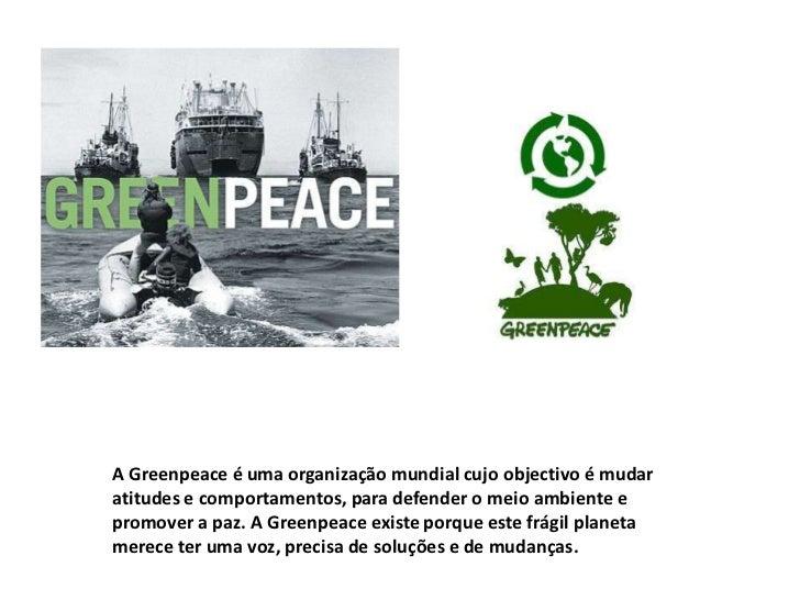 A Greenpeace é uma organização mundial cujo objectivo é mudaratitudes e comportamentos, para defender o meio ambiente epro...