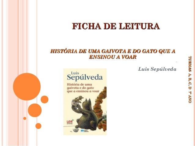 FICHA DE LEITURA  ´  Luis Sepúlveda  TURMAS A, B, C, D 7º ANO TURMAS A, B, C, D 7º ANO  HISTÓRIA DE UMA GAIVOTA E DO GATO ...
