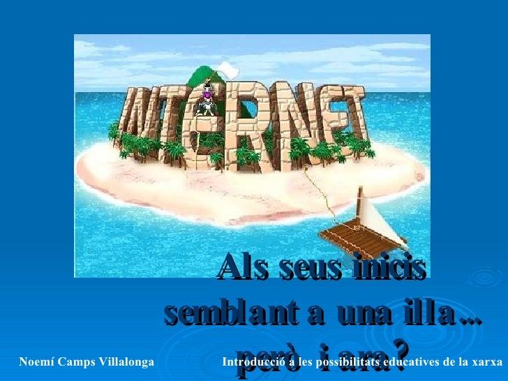 Als seus inicis semblant a una illa... però  i ara? Noemí Camps Villalonga Introducció a les possibilitats educatives de l...