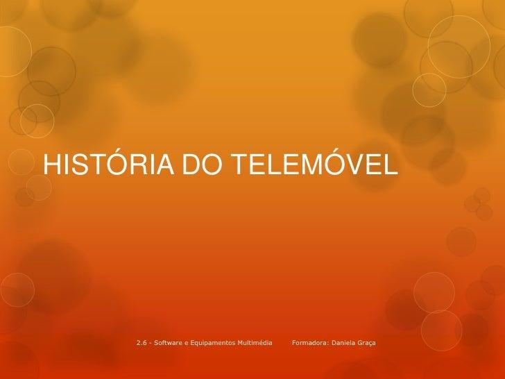 HISTÓRIA DO TELEMÓVEL     2.6 - Software e Equipamentos Multimédia   Formadora: Daniela Graça
