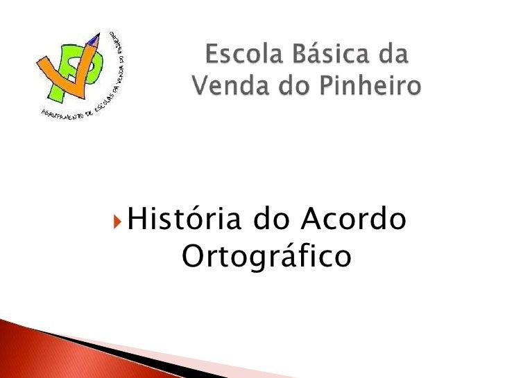 Escola Básica da Venda do Pinheiro<br />História do Acordo Ortográfico<br />