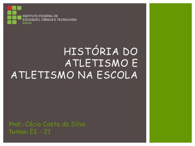 HISTÓRIA DO ATLETISMO E ATLETISMO NA ESCOLA INSTITUTO FEDERAL DE EDUCAÇÃO, CIÊNCIA E TECNOLOGIA BAHIA Prof.: Cácio Costa d...