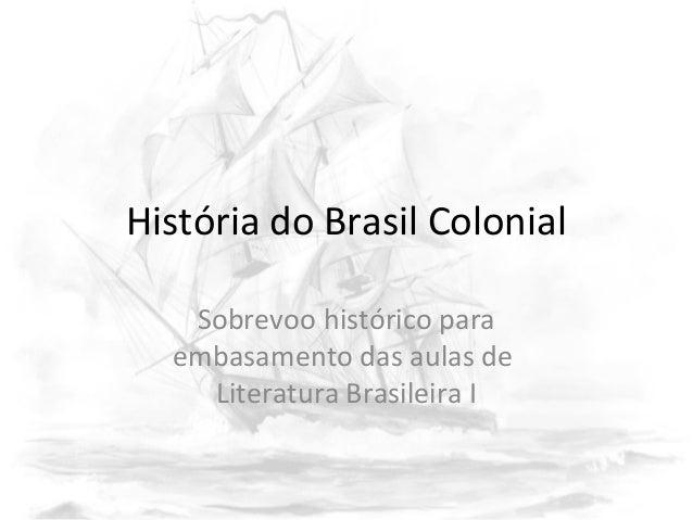 História do Brasil Colonial Sobrevoo histórico para embasamento das aulas de Literatura Brasileira I