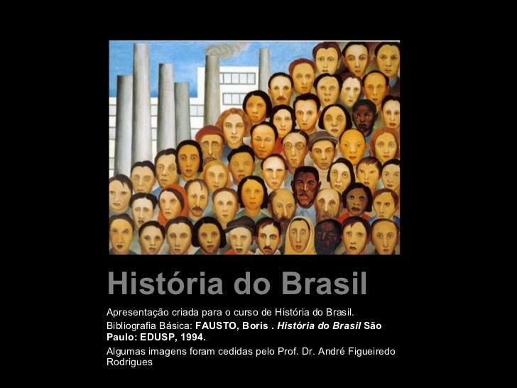 História do Brasil <ul><li>Apresentação criada para o curso de História do Brasil.  </li></ul><ul><li>Bibliografia Básica:...