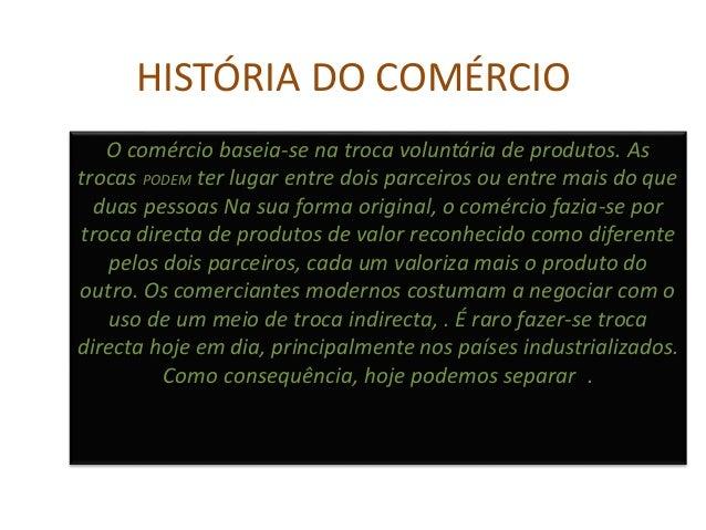 HISTÓRIA DO COMÉRCIO O comércio baseia-se na troca voluntária de produtos. As trocas PODEM ter lugar entre dois parceiros ...