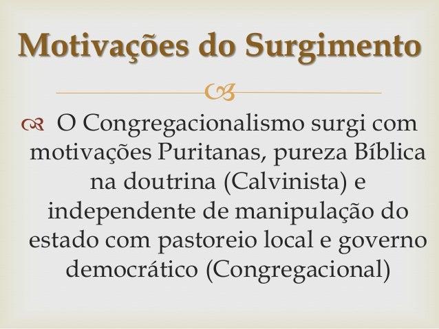 Motivações do Surgimento   O Congregacionalismo surgi com motivações Puritanas, pureza Bíblica na doutrina (Calvinista) ...