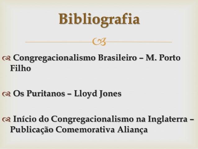 Bibliografia   Congregacionalismo Brasileiro – M. Porto Filho  Os Puritanos – Lloyd Jones  Início do Congregacionalism...