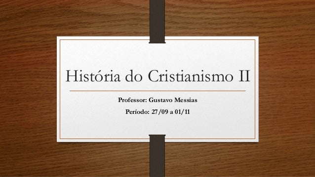 História do Cristianismo II  Professor: Gustavo Messias  Período: 27/09 a 01/11