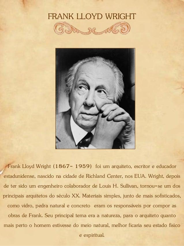 FRANK LLOYD WRIGHT Frank Lloyd Wright (1867- 1959) foi um arquiteto, escritor e educador estadunidense, nascido na cidade ...