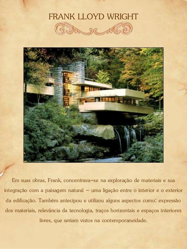 FRANK LLOYD WRIGHT Em suas obras, Frank, concentrava-se na exploração de materiais e sua integração com a paisagem natural...