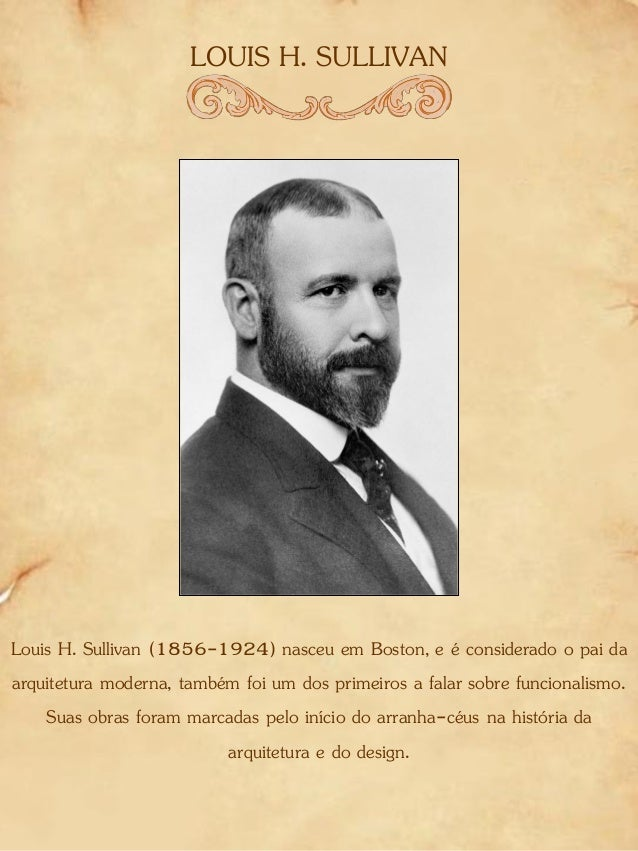 LOUIS H. SULLIVAN Louis H. Sullivan (1856-1924) nasceu em Boston, e é considerado o pai da arquitetura moderna, também foi...