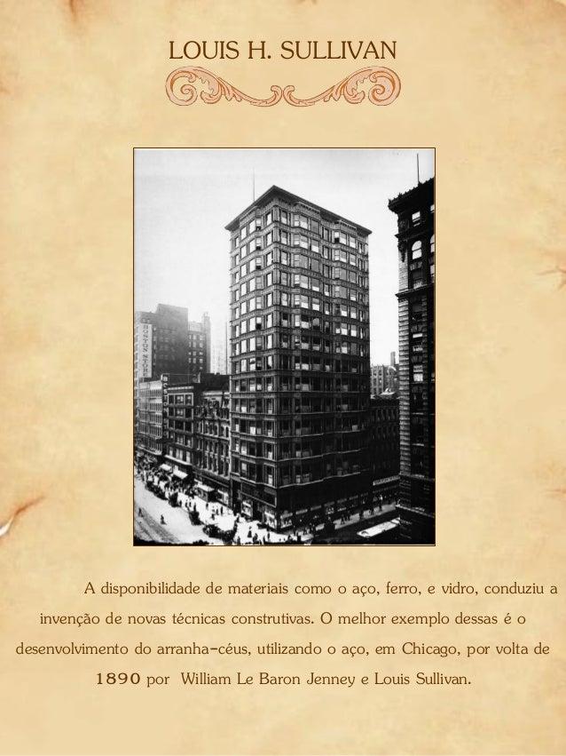 LOUIS H. SULLIVAN A disponibilidade de materiais como o aço, ferro, e vidro, conduziu a invenção de novas técnicas constru...