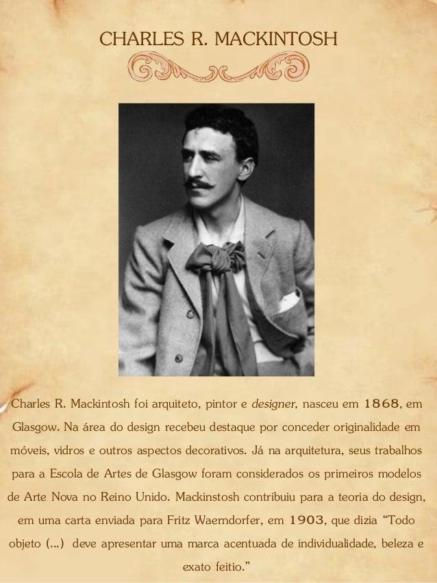 CHARLES R. MACKINTOSH Charles R. Mackintosh foi arquiteto, pintor e designer, nasceu em 1868, em Glasgow. Na área do desig...