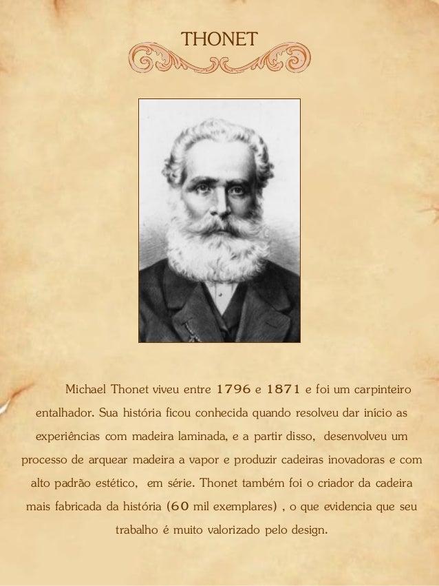 THONET Michael Thonet viveu entre 1796 e 1871 e foi um carpinteiro entalhador. Sua história ficou conhecida quando resolve...