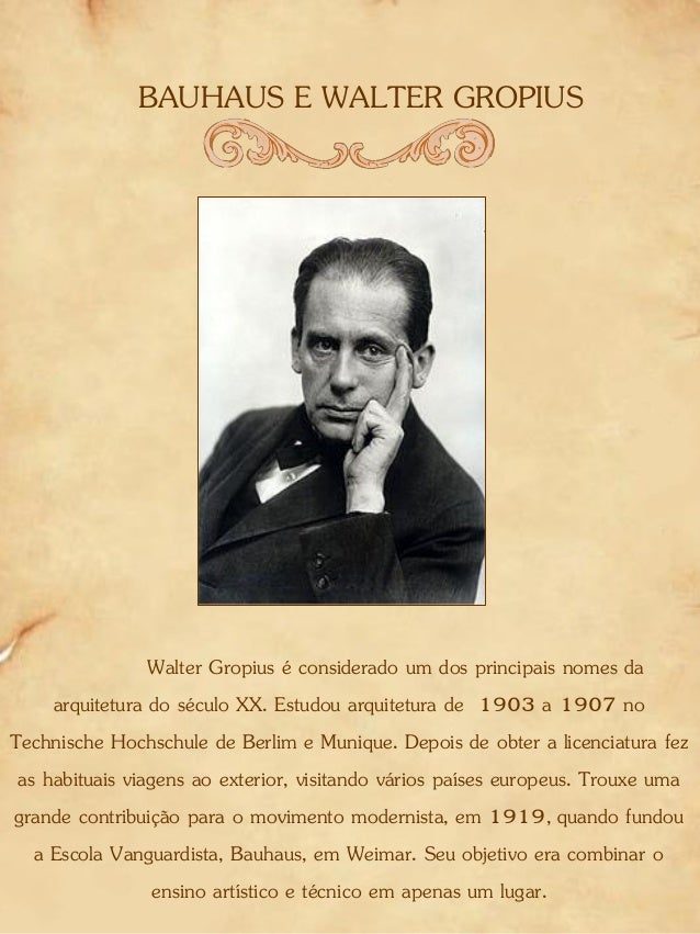 BAUHAUS E WALTER GROPIUS Walter Gropius é considerado um dos principais nomes da arquitetura do século XX. Estudou arquite...