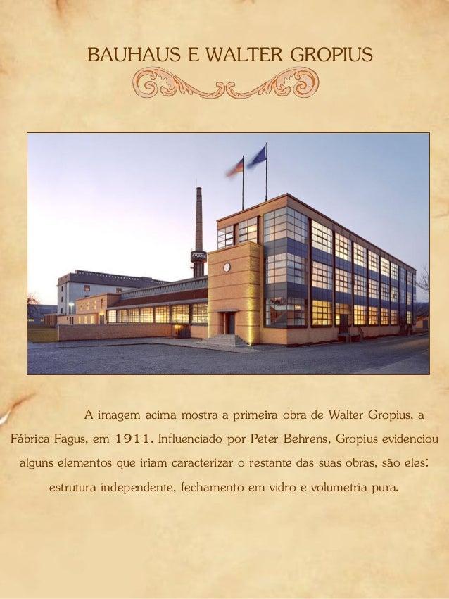 BAUHAUS E WALTER GROPIUS A imagem acima mostra a primeira obra de Walter Gropius, a Fábrica Fagus, em 1911. Influenciado p...