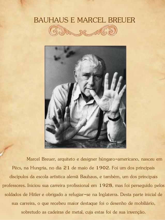 BAUHAUS E MARCEL BREUER Marcel Breuer, arquiteto e designer húngaro-americano, nasceu em Pécs, na Hungria, no dia 21 de ma...